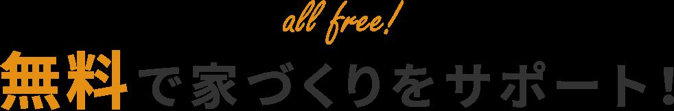 無料で家づくりをサポート!